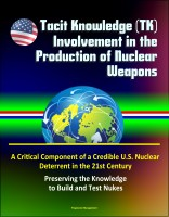 Progressive Management - Tacit Knowledge (TK) Involvement in the Production of Nuclear Weapons: A Critical Component of a Credible U.S. Nuclear Deterrent in the 21st Century - Preserving the Knowledge to Build and Test Nukes
