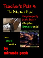 Miranda Push - Teacher's Pets 4: The Reluctant Pupil! Gang-banged by the Pack/ Discipline, Rottweiler-style! (taboo canine erotica)