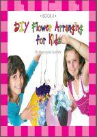 Mercedes Sarmini - DIY Flower Arranging for Kids : Book 3