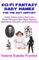 Valerie Estelle Frankel - Sci-Fi Fantasy Baby Names for the Twenty-First Century: Anime, Authors, Actors, Dark Lords, Disney Princesses, Myth, Magic, Mayhem, Superheroes, Scientists, and Everything Else