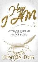 Angela Foss - Hear I AM - Conversations with God Through Hurt and Healing