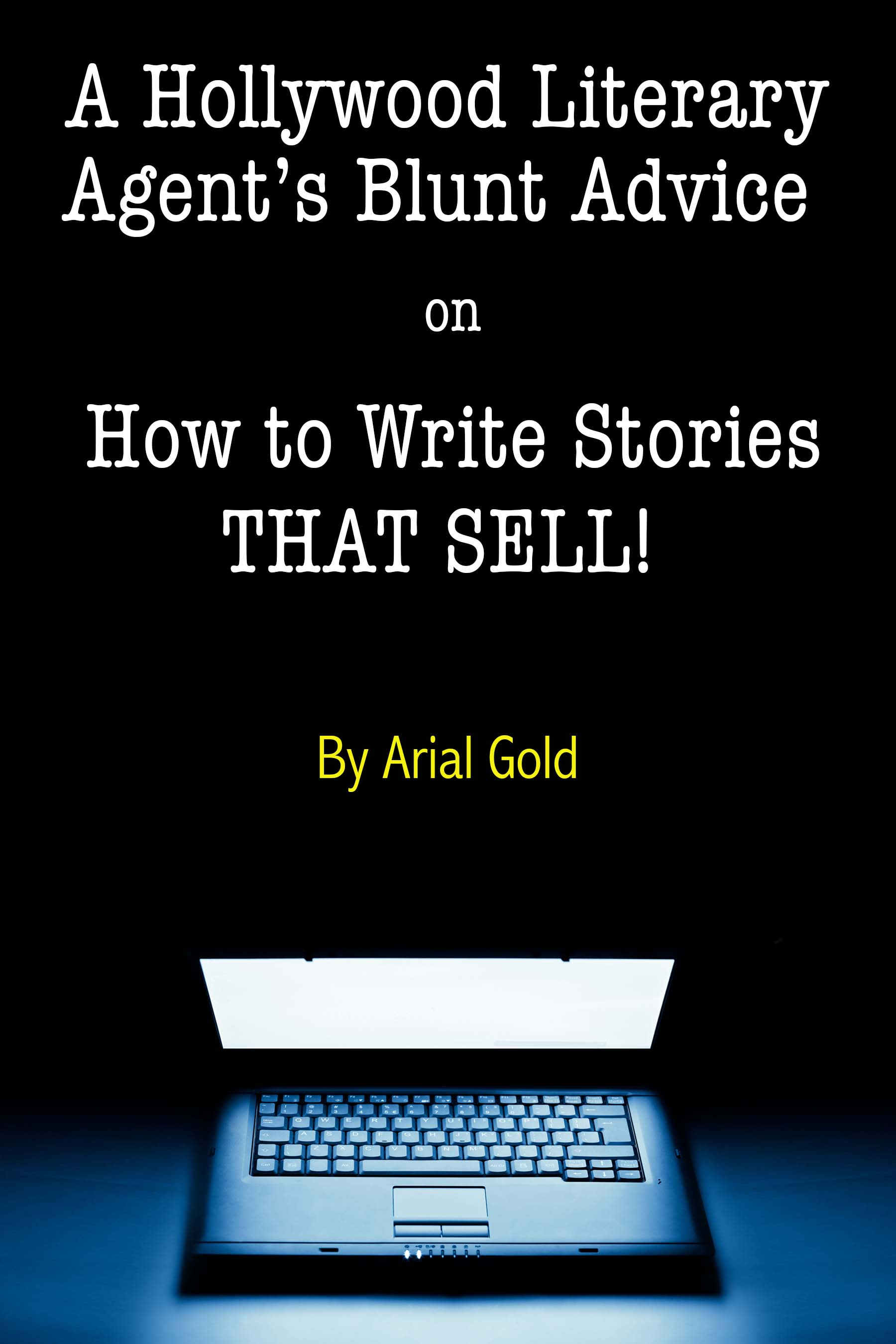 A Hollywood Literary Agent's Blunt Guide on How to Write Stories That  Sell!, an Ebook by Arial Gold