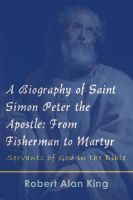 Robert Alan King - A Biography of Saint Simon Peter the Apostle: From Fisherman to Martyr (Servants of God in the Bible)