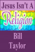 Jesus Isn't A Religion by Bill Taylor