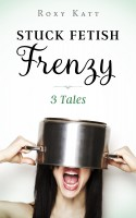 Roxy Katt - Stuck Fetish Frenzy: 3 Tales