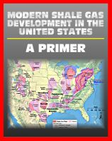 Progressive Management - Modern Shale Gas Development in the United States: A Primer - Geology, Regulations, Environmental Considerations, Hydraulic Fracturing, Protecting Groundwater, Pollution Threats, Impact to Land