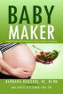 Baby Maker: A Complete Guide to Holistic Nutrition for Fertility, Conception, and Pregnancy by Barbara Rodgers NC, BCHN & Ann Louise Gittleman, PhD, CNS