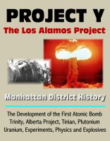 Progressive Management - Project Y: The Los Alamos Project - Manhattan District History, The Development of the First Atomic Bomb, Trinity, Alberta Project, Tinian, Plutonium, Uranium, Experiments, Physics and Explosives