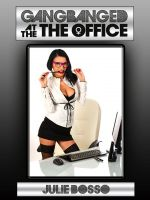 Julie Bosso - Gang Banged at the Office (An Office Anal Sex Gangbang Erotica Story)