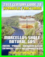 Progressive Management - 21st Century Guide to Hydraulic Fracturing, Underground Injection, Fracking, Hydrofrac, Marcellus Shale Natural Gas Production Controversy, Environmental and Safety Risks, Water Pollution
