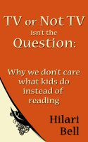 Hilari Bell - TV or Not TV isn't the Question: Why we don't care what kids do instead of reading