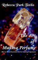 Rebecca Park Totilo - The Art of Making Perfume