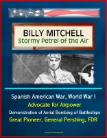 Progressive Management - Billy Mitchell - Stormy Petrel of the Air - Spanish American War, World War I, Advocate for Airpower, Demonstration of Aerial Bombing of Battleships, Great Pioneer, General Pershing, FDR