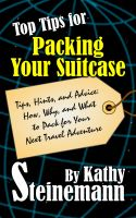 Kathy Steinemann - Top Tips for Packing Your Suitcase: Tips, Hints, and Advice: How, Why, and What to Pack for Your Next Travel Adventure