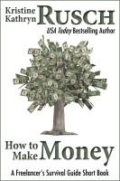 Kristine Kathryn Rusch - How to Make Money: A Freelancer's Survival Guide Short Book