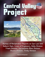 Progressive Management - Central Valley Project: Bureau of Reclamation Reports on San Luis Unit, Auburn Dam, Corps of Engineers, Delta Division, Friant Division, Sacramento River Division, Shasta Division, Trinity Division