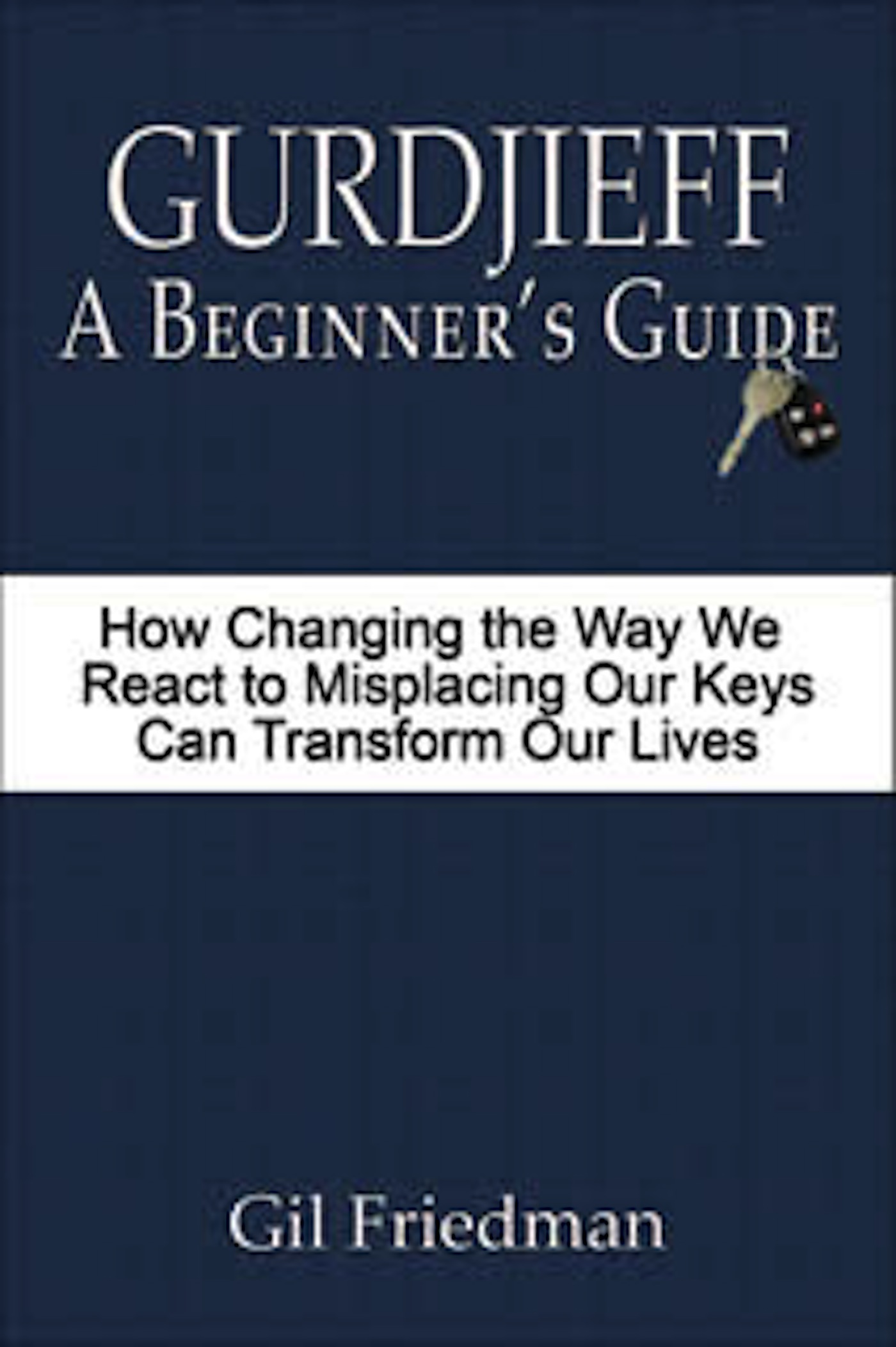 Gurdjieff: A Beginner's Guide - How Changing the Way We React to Misplacing  Our Keys Can Transform Our Lives, an Ebook by Gil Friedman
