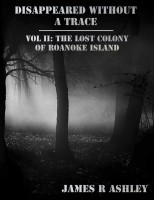 James R Ashley - Disappeared Without a Trace Vol II: The Lost Colony of Roanoke Island