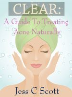 Jess C Scott - Clear: A Guide to Treating Acne Naturally