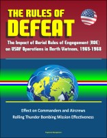 Progressive Management - The Rules of Defeat: The Impact of Aerial Rules of Engagement (ROE) on USAF Operations in North Vietnam, 1965-1968, Effect on Commanders and Aircrews, Rolling Thunder Bombing Mission Effectiveness
