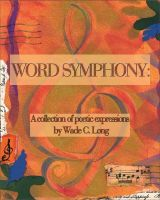 Wade C. Long - Word Symphony: A Collection of Poetic Expressions