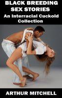 Arthur Mitchell - Black Breeding Sex Stories: An Interracial Cuckold Collection