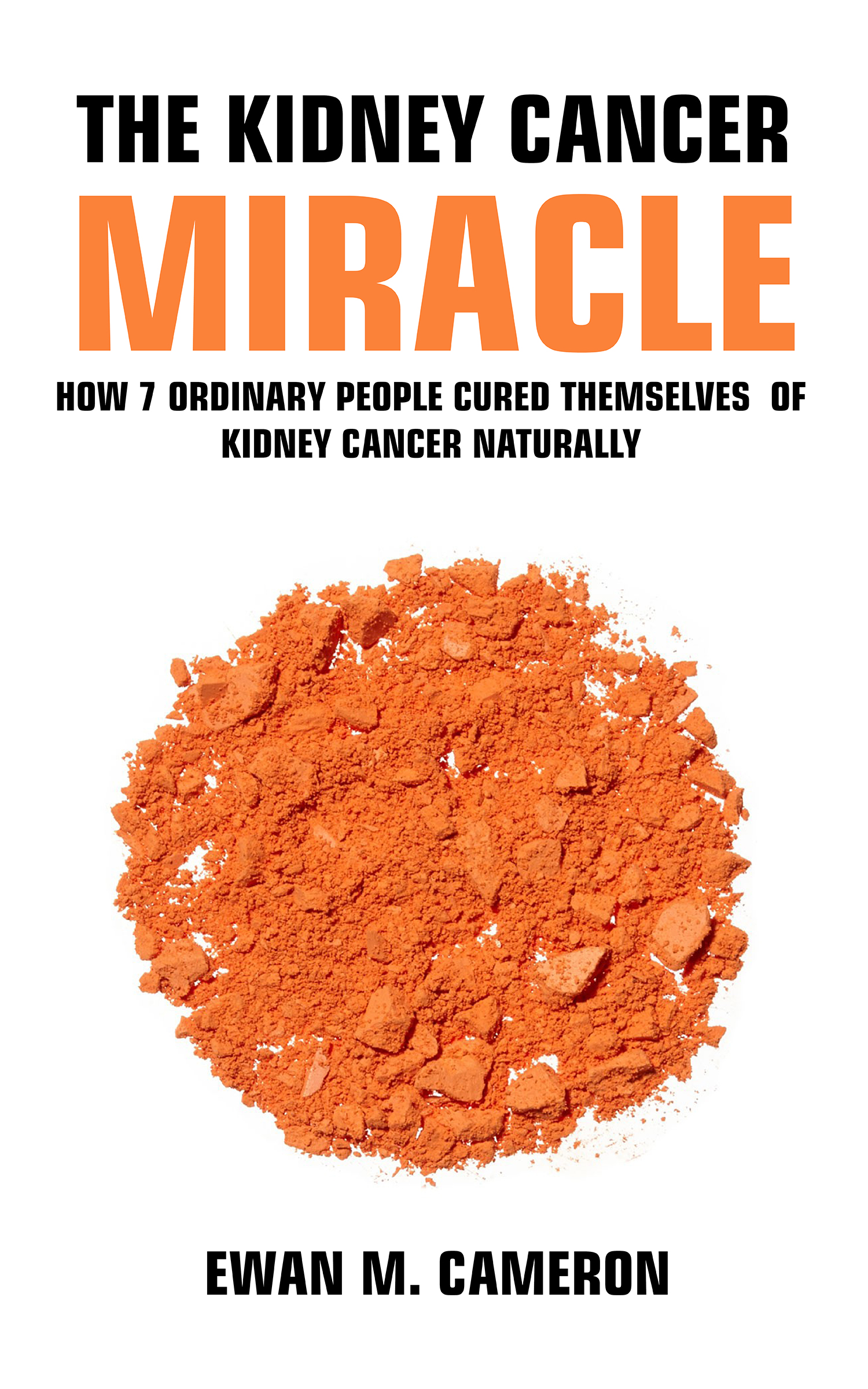 """The Kidney Cancer """"Miracle"""" How 7 Ordinary People Cured Themselves of  Kidney Cancer Naturally, an Ebook by Ewan M Cameron"""