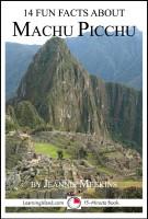 Jeannie Meekins - 14 Fun Facts About Machu Picchu: A 15-Minute Book