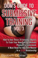Elizabeth Cramer - Dom's Guide To Submissive Training Vol. 3: How To Use These 31 Everyday Objects To Train Your New Sub For Ultimate Pleasure & Excitement. A Must Read For Any Dom/Master In A BDSM Relationship