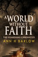 Ann H Barlow - The Guardian's Chronicles - A World Without Faith