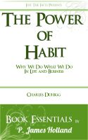 P. James Holland - The Power of Habit: Why We Do What We Do In Life And Business by Charles Duhigg: Essentials