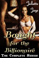 Juliette Jaye - Bought for the Billionaire - The Complete Series (Billionaire BDSM Erotic Romance)