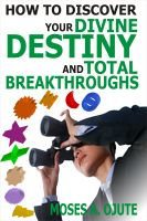 Moses A. Ojute - How To Discover Your Divine Destiny And Total Breakthroughs