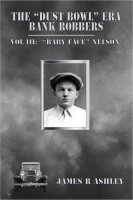 "James R Ashley - The ""Dust Bowl"" Era Bank Robbers, Vol III: ""Baby Face"" Nelson"