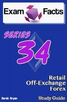 Derek Bryan - Exam Facts - Series 34 Retail Off-Exchange Forex Exam Study Guide