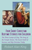 Robert Alan King - Four Short Christian Bedtime Stories for Children: The Three Lumps of Clay, The Song of the Temple Stones, The Sweet Smell of Incense, and My Christian Teddy