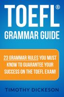 Timothy Dickeson - TOEFL Grammar Guide - 23 Grammar Rules You Must Know To Guarantee Your Success On The TOEFL Exam!