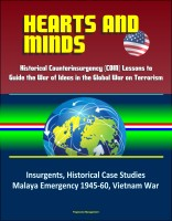 Progressive Management - Hearts and Minds: Historical Counterinsurgency (COIN) Lessons to Guide the War of Ideas in the Global War on Terrorism - Insurgents, Historical Case Studies, Malaya Emergency 1945-60, Vietnam War