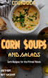 Corn Soups and Salads Cookbook: 101 Corn Recipes for the Primal Palate by Ray Hassan
