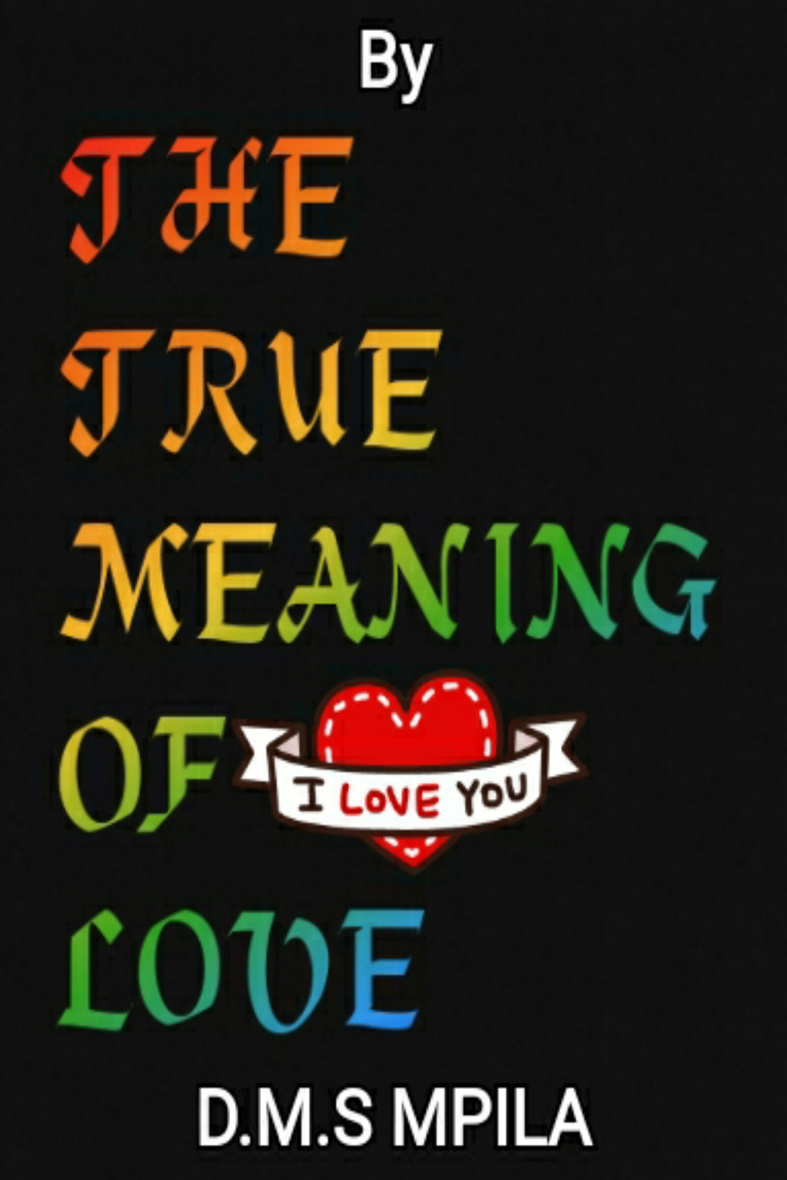 The True Meaning of Love, an Ebook by D M S MPILA