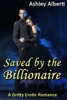 Ashley Alberti - Saved by the Billionaire (A gritty erotic romance)