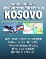 Progressive Management - Complete Guide to 1999 Operation Allied Force in Kosovo - After Action Report to Congress, Studies, Serbian Atrocities, Milosevic, Balkan Stability, A-10s over Kosovo, Victory of Airpower