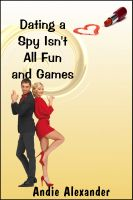 Andie Alexander - Dating a Spy Isn't All Fun and Games