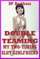 DP Backhaus - Double Teaming My Two-Timing Slut Girlfriend (A Slutty Girlfriend Share MMF Ménage Erotica Story)