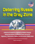 Deterring Russia in the Gray Zone - Audacious Perspective Arguing for Holistic Strategy Using Instruments of National Power Across the Diplomacy, Information, Military and Economic (DIME) Model by Progressive Management