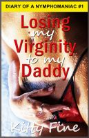 Kitty Fine - Losing My Virginity to My Daddy: Erotic Story #1 Sex Diary of a Nymphomaniac Slut - A Stepdaddy Stepdaughter Sex Short Erotica Story