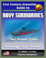 Progressive Management - 21st Century Essential Guide to Navy Submarines: Past, Present, and Future of the Sub Fleet, History, Technology, Ship Information, Pioneers, Cold War, Nuclear Attack, Ballistic, Guided Missile