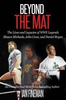 Ian Fineman - Beyond The Mat: The Lives and Legacies of WWE Legends Shawn Michaels, John Cena, and Daniel Bryan