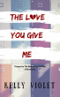 The Love You Give Me by Kelly Violet