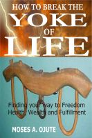 Moses A. Ojute - How To Break The Yoke Of Life: Finding Your Way To Health, Wealth And Fulfillment